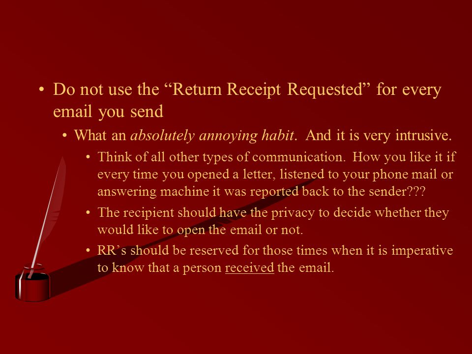 Do not use the Return Receipt Requested for every email you send What an absolutely annoying habit.