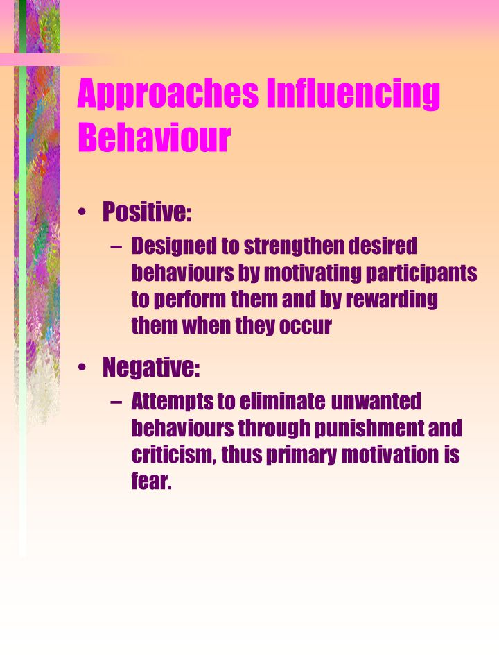 Approaches Influencing Behaviour Positive: –Designed to strengthen desired behaviours by motivating participants to perform them and by rewarding them