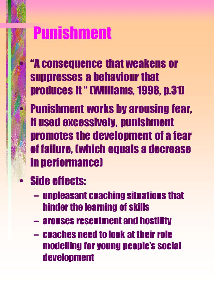 "Punishment ""A consequence that weakens or suppresses a behaviour that produces it "" (Williams, 1998, p.31) Punishment works by arousing fear, if used"