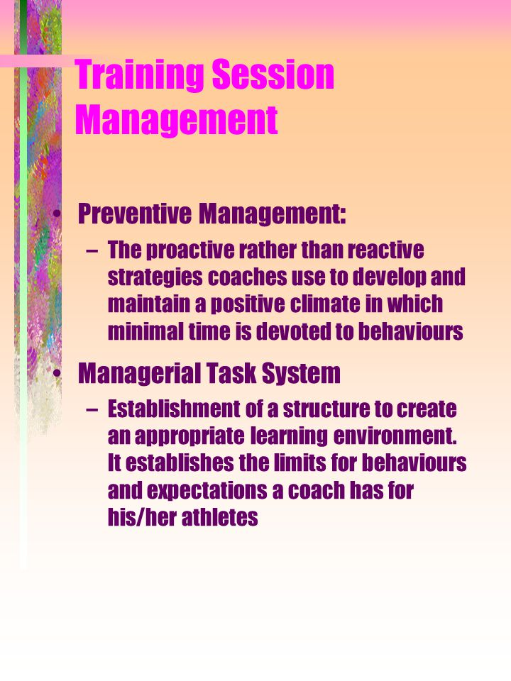 Training Session Management Preventive Management : –The proactive rather than reactive strategies coaches use to develop and maintain a positive clim