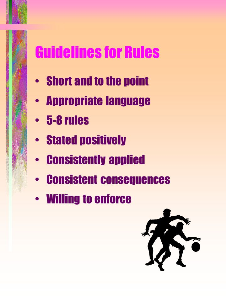 Guidelines for Rules Short and to the point Appropriate language 5-8 rules Stated positively Consistently applied Consistent consequences Willing to e