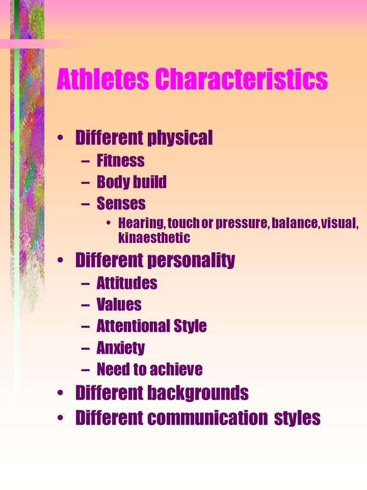 Athletes Characteristics Different physical –Fitness –Body build –Senses Hearing, touch or pressure, balance, visual, kinaesthetic Different personali