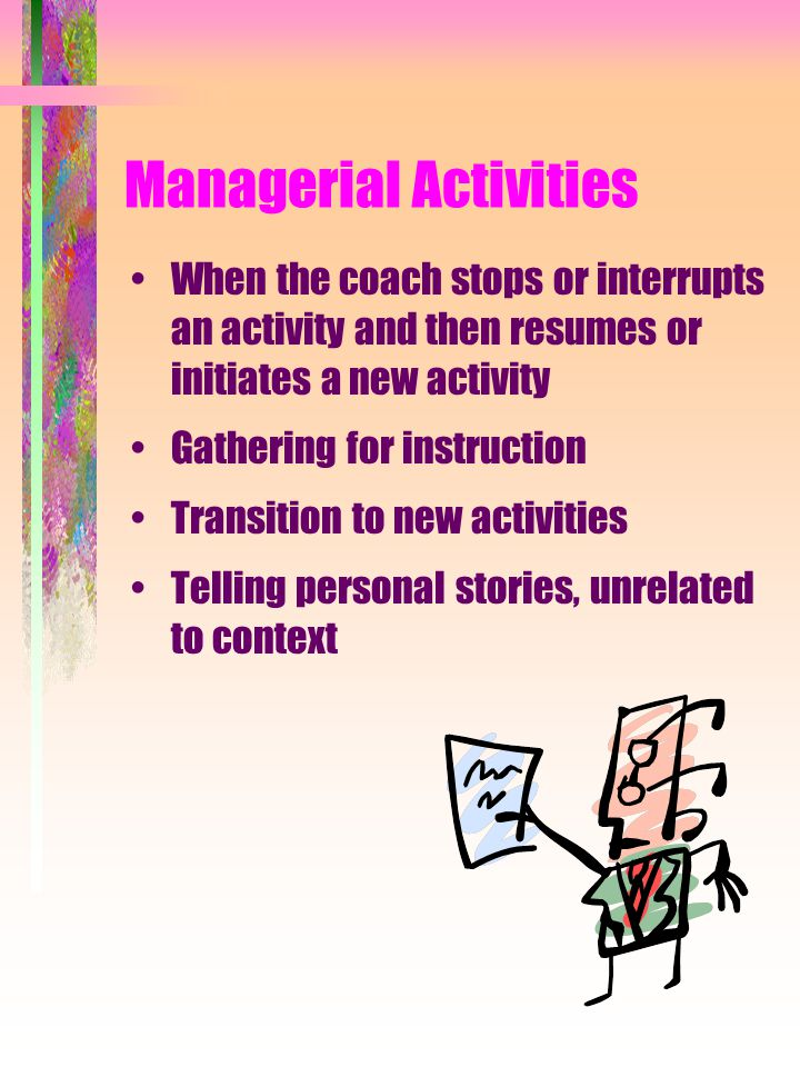 Managerial Activities When the coach stops or interrupts an activity and then resumes or initiates a new activity Gathering for instruction Transition