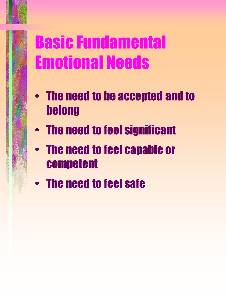 Basic Fundamental Emotional Needs The need to be accepted and to belong The need to feel significant The need to feel capable or competent The need to
