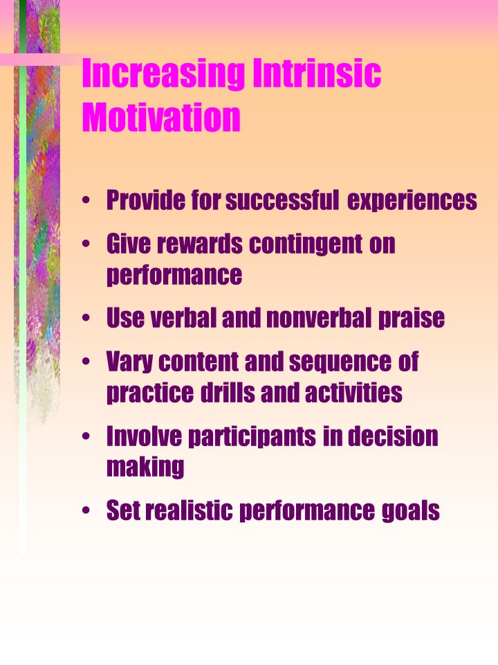 Increasing Intrinsic Motivation Provide for successful experiences Give rewards contingent on performance Use verbal and nonverbal praise Vary content