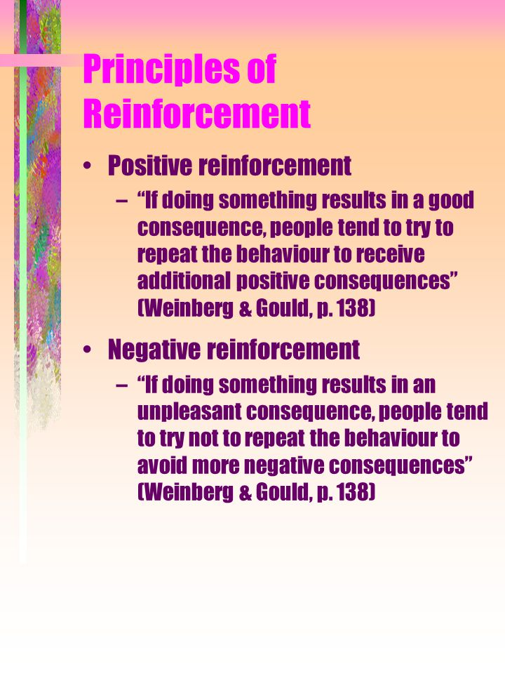"Principles of Reinforcement Positive reinforcement –""If doing something results in a good consequence, people tend to try to repeat the behaviour to r"
