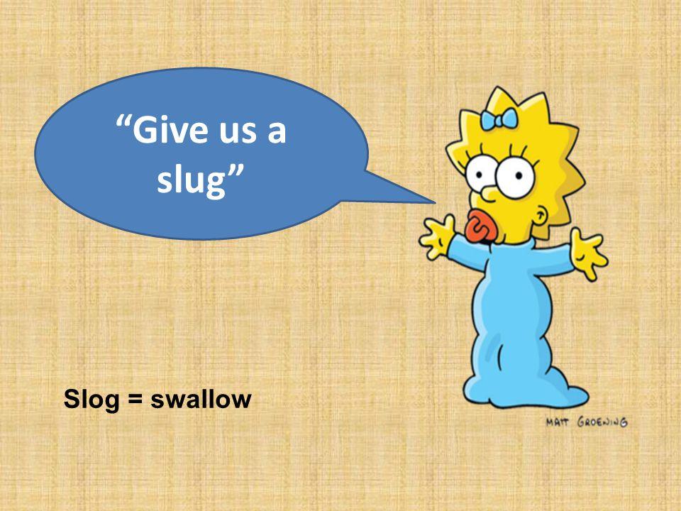 Give us a slug Slog = swallow