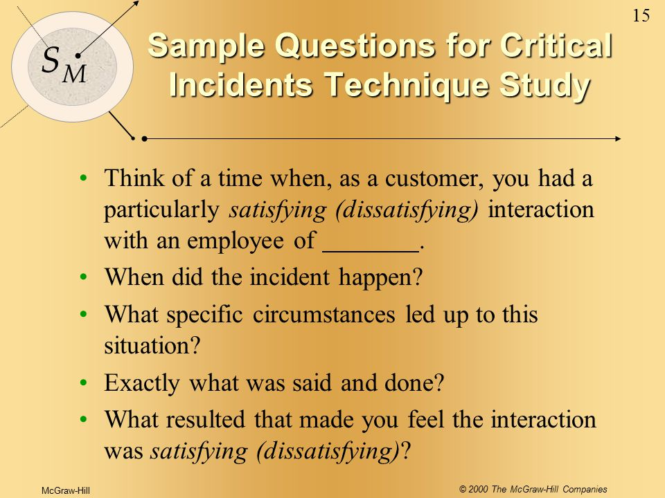 McGraw-Hill © 2000 The McGraw-Hill Companies 15 S M Sample Questions for Critical Incidents Technique Study Think of a time when, as a customer, you h
