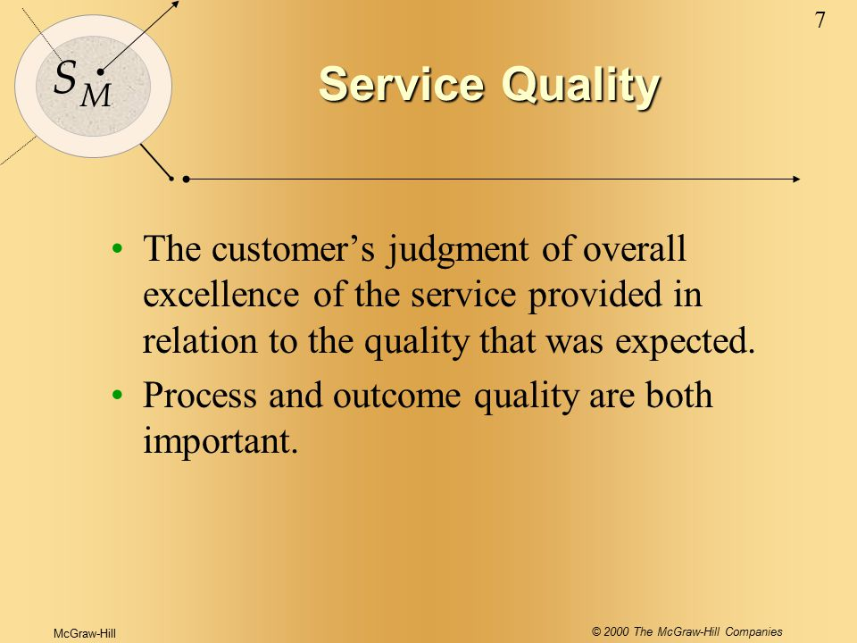McGraw-Hill © 2000 The McGraw-Hill Companies 7 S M Service Quality The customer's judgment of overall excellence of the service provided in relation to the quality that was expected.