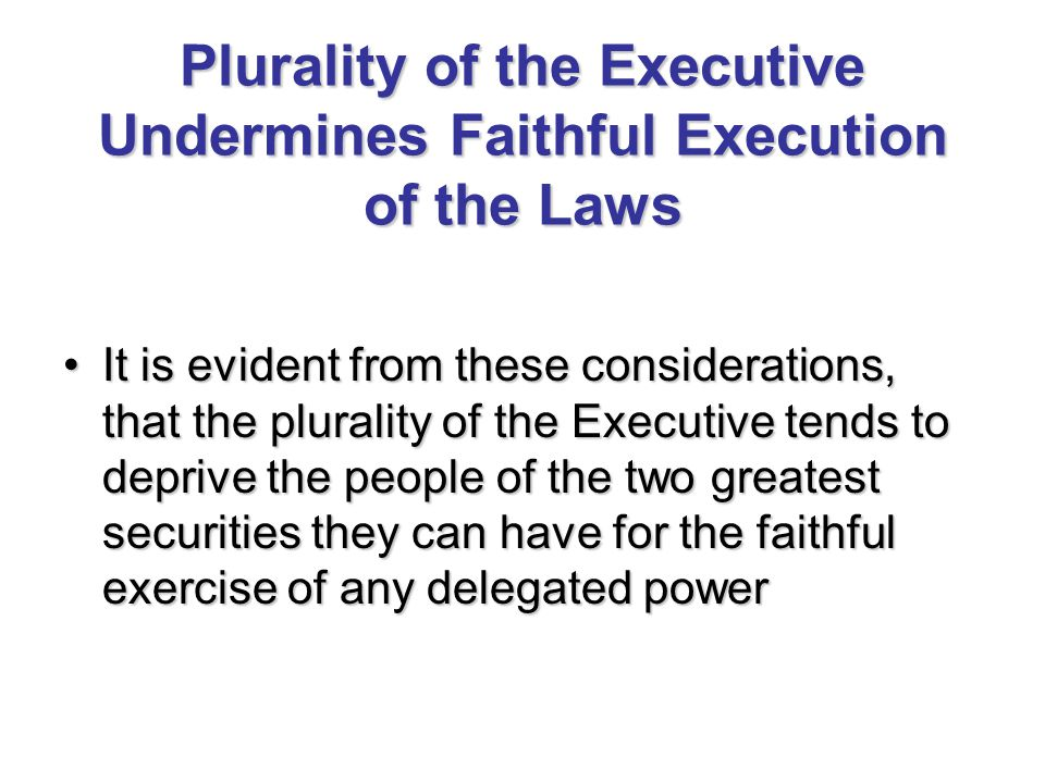Plurality of the Executive Undermines Faithful Execution of the Laws It is evident from these considerations, that the plurality of the Executive tends to deprive the people of the two greatest securities they can have for the faithful exercise of any delegated powerIt is evident from these considerations, that the plurality of the Executive tends to deprive the people of the two greatest securities they can have for the faithful exercise of any delegated power