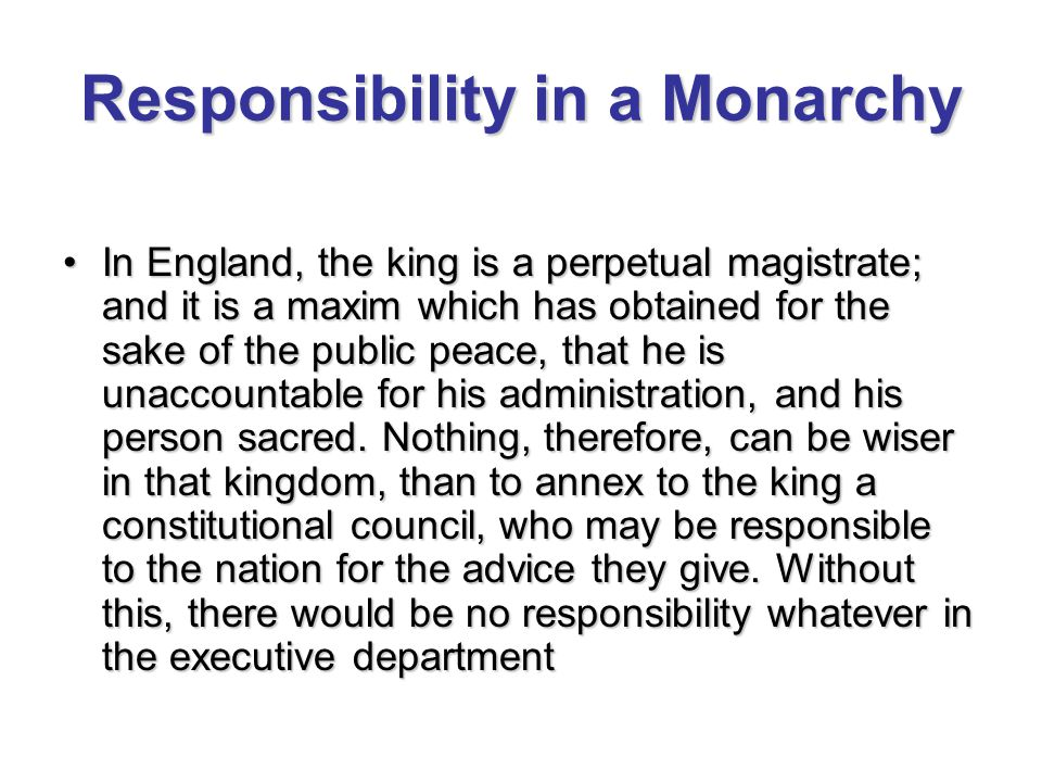 Responsibility in a Monarchy In England, the king is a perpetual magistrate; and it is a maxim which has obtained for the sake of the public peace, that he is unaccountable for his administration, and his person sacred.