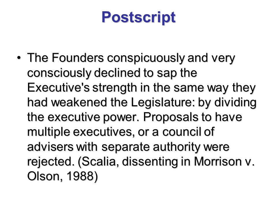 Postscript The Founders conspicuously and very consciously declined to sap the Executive s strength in the same way they had weakened the Legislature: by dividing the executive power.