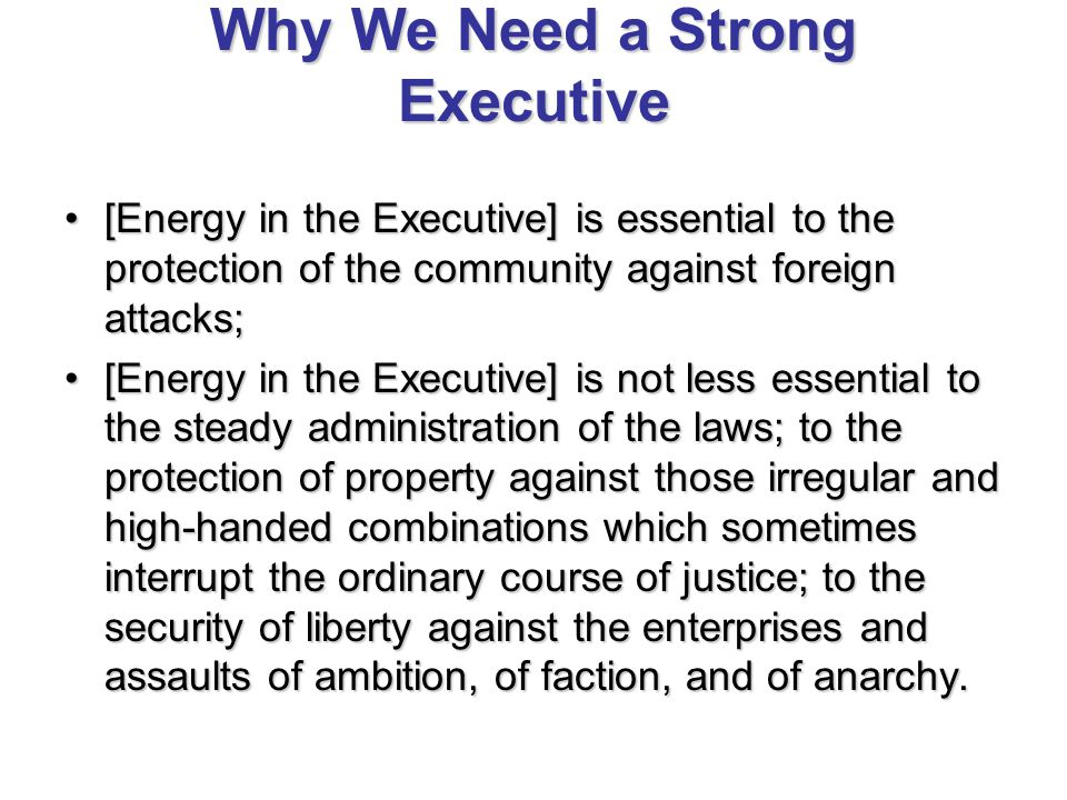 Why We Need a Strong Executive [Energy in the Executive] is essential to the protection of the community against foreign attacks;[Energy in the Executive] is essential to the protection of the community against foreign attacks; [Energy in the Executive] is not less essential to the steady administration of the laws; to the protection of property against those irregular and high-handed combinations which sometimes interrupt the ordinary course of justice; to the security of liberty against the enterprises and assaults of ambition, of faction, and of anarchy.[Energy in the Executive] is not less essential to the steady administration of the laws; to the protection of property against those irregular and high-handed combinations which sometimes interrupt the ordinary course of justice; to the security of liberty against the enterprises and assaults of ambition, of faction, and of anarchy.