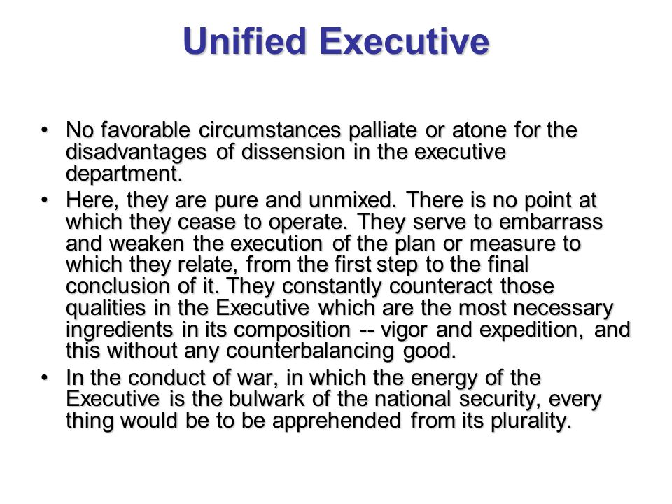 Unified Executive No favorable circumstances palliate or atone for the disadvantages of dissension in the executive department.No favorable circumstances palliate or atone for the disadvantages of dissension in the executive department.