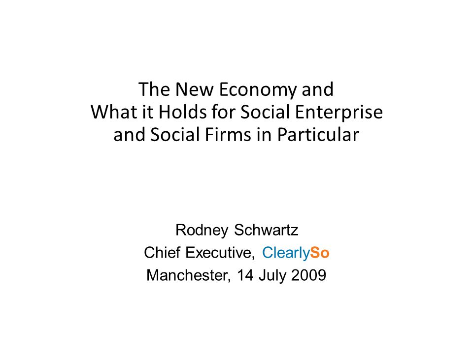 The New Economy and What it Holds for Social Enterprise and Social Firms in Particular Rodney Schwartz Chief Executive, ClearlySo Manchester, 14 July 2009