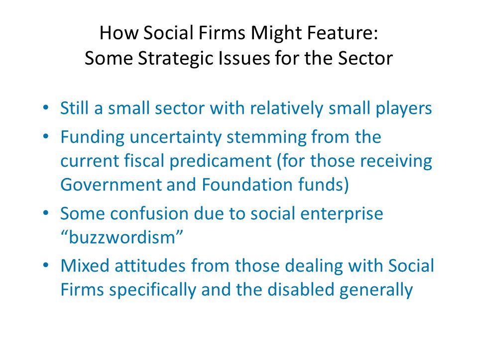 How Social Firms Might Feature: Some Strategic Issues for the Sector Still a small sector with relatively small players Funding uncertainty stemming from the current fiscal predicament (for those receiving Government and Foundation funds) Some confusion due to social enterprise buzzwordism Mixed attitudes from those dealing with Social Firms specifically and the disabled generally