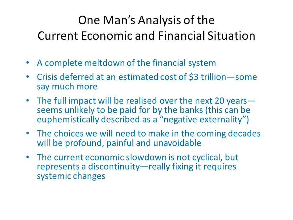 One Man's Analysis of the Current Economic and Financial Situation A complete meltdown of the financial system Crisis deferred at an estimated cost of $3 trillion—some say much more The full impact will be realised over the next 20 years— seems unlikely to be paid for by the banks (this can be euphemistically described as a negative externality ) The choices we will need to make in the coming decades will be profound, painful and unavoidable The current economic slowdown is not cyclical, but represents a discontinuity—really fixing it requires systemic changes