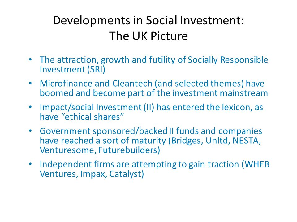Developments in Social Investment: The UK Picture The attraction, growth and futility of Socially Responsible Investment (SRI) Microfinance and Cleantech (and selected themes) have boomed and become part of the investment mainstream Impact/social Investment (II) has entered the lexicon, as have ethical shares Government sponsored/backed II funds and companies have reached a sort of maturity (Bridges, Unltd, NESTA, Venturesome, Futurebuilders) Independent firms are attempting to gain traction (WHEB Ventures, Impax, Catalyst)