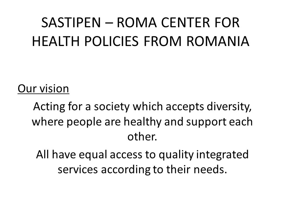 SASTIPEN – ROMA CENTER FOR HEALTH POLICIES FROM ROMANIA Our vision Acting for a society which accepts diversity, where people are healthy and support