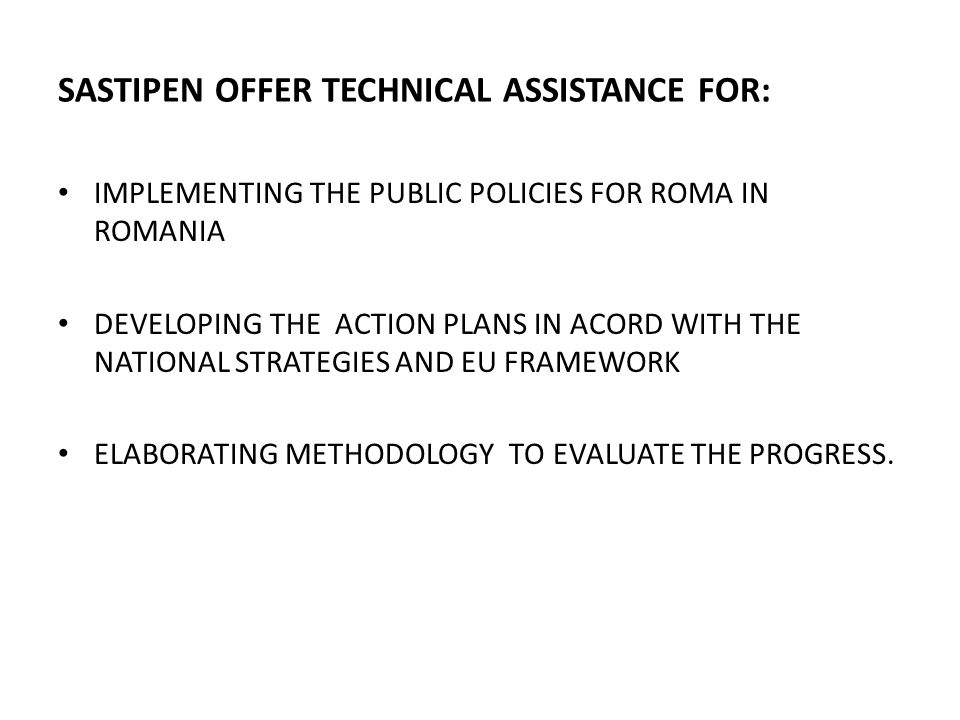 SASTIPEN OFFER TECHNICAL ASSISTANCE FOR: IMPLEMENTING THE PUBLIC POLICIES FOR ROMA IN ROMANIA DEVELOPING THE ACTION PLANS IN ACORD WITH THE NATIONAL S