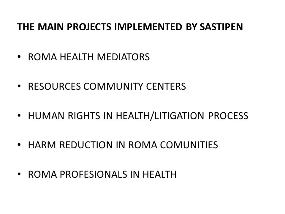 THE MAIN PROJECTS IMPLEMENTED BY SASTIPEN ROMA HEALTH MEDIATORS RESOURCES COMMUNITY CENTERS HUMAN RIGHTS IN HEALTH/LITIGATION PROCESS HARM REDUCTION I