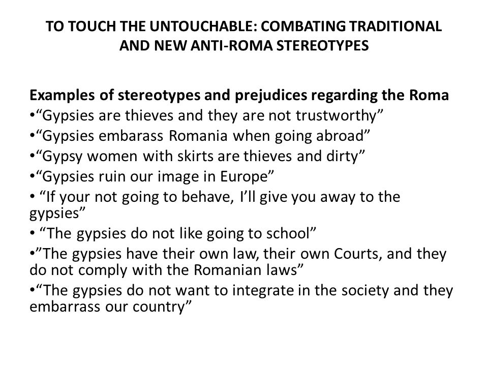 """TO TOUCH THE UNTOUCHABLE: COMBATING TRADITIONAL AND NEW ANTI-ROMA STEREOTYPES Examples of stereotypes and prejudices regarding the Roma """"Gypsies are t"""