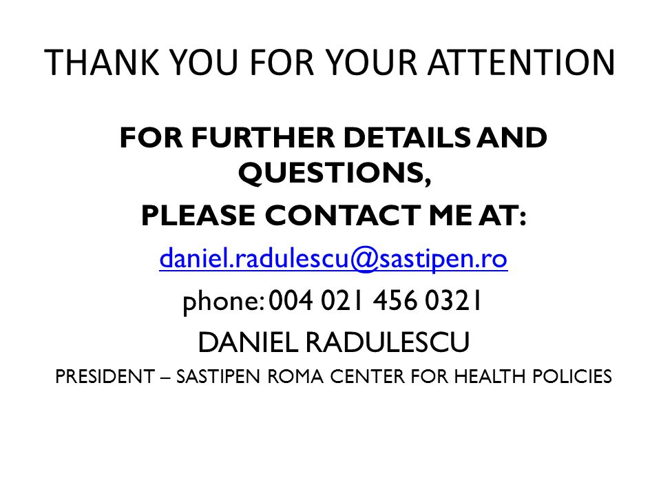 THANK YOU FOR YOUR ATTENTION FOR FURTHER DETAILS AND QUESTIONS, PLEASE CONTACT ME AT: daniel.radulescu@sastipen.ro phone: 004 021 456 0321 DANIEL RADU