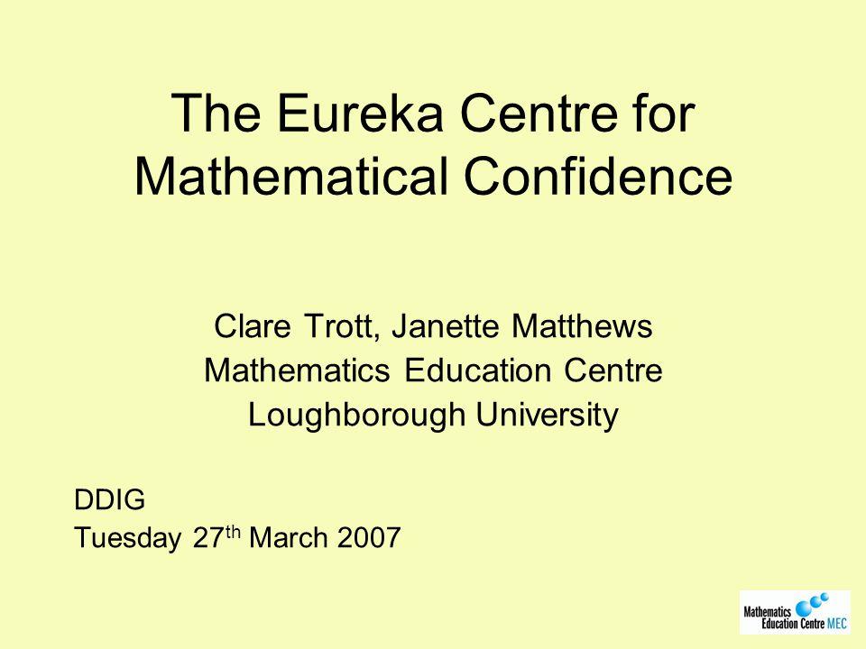 The Eureka Centre for Mathematical Confidence Clare Trott, Janette Matthews Mathematics Education Centre Loughborough University DDIG Tuesday 27 th Ma