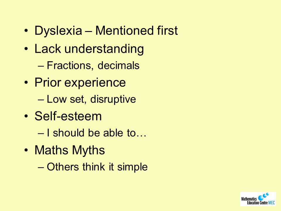 Dyslexia – Mentioned first Lack understanding –Fractions, decimals Prior experience –Low set, disruptive Self-esteem –I should be able to… Maths Myths –Others think it simple