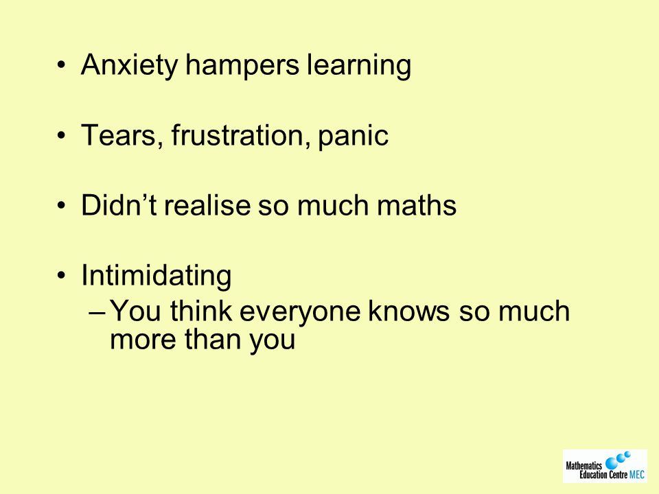 Anxiety hampers learning Tears, frustration, panic Didn't realise so much maths Intimidating –You think everyone knows so much more than you