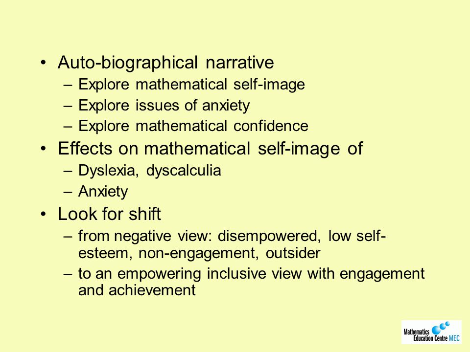 Auto-biographical narrative –Explore mathematical self-image –Explore issues of anxiety –Explore mathematical confidence Effects on mathematical self-image of –Dyslexia, dyscalculia –Anxiety Look for shift –from negative view: disempowered, low self- esteem, non-engagement, outsider –to an empowering inclusive view with engagement and achievement