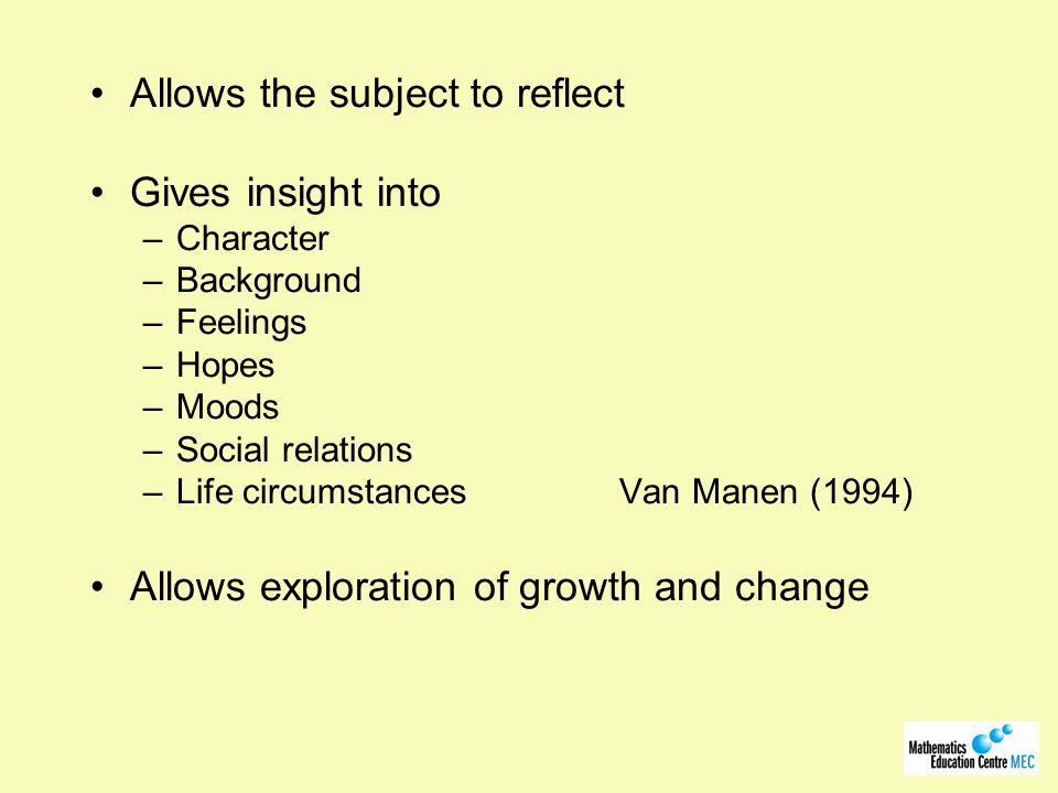 Allows the subject to reflect Gives insight into –Character –Background –Feelings –Hopes –Moods –Social relations –Life circumstances Van Manen (1994) Allows exploration of growth and change