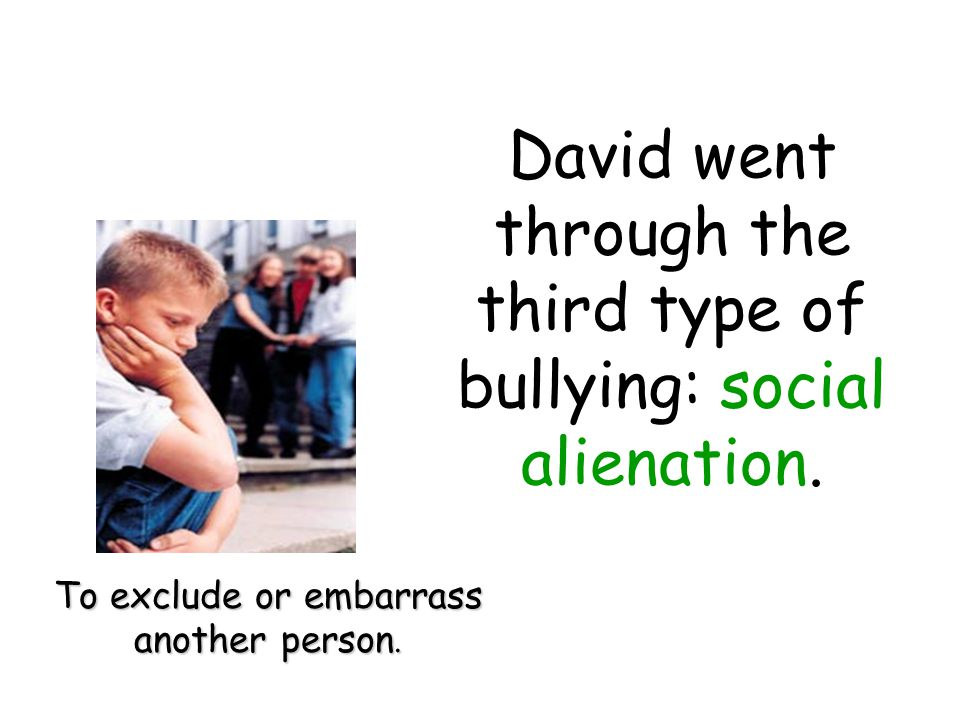 David went through the third type of bullying: social alienation.