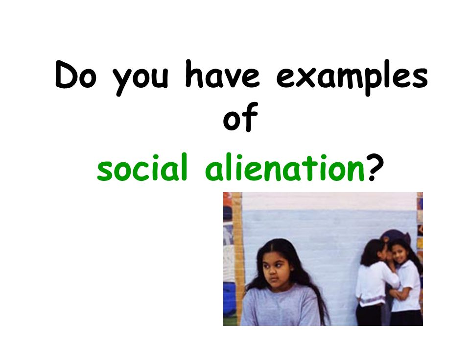 Do you have examples of social alienation
