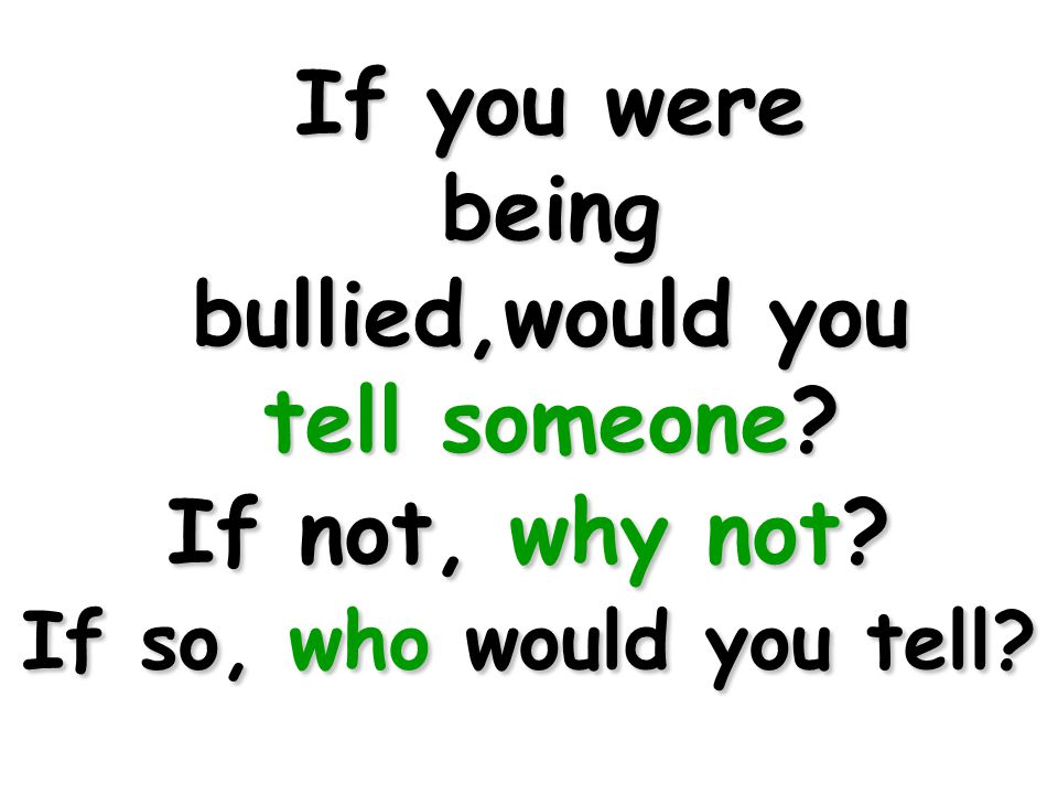 If you were being bullied,would you tell someone If not, why not If so, who would you tell