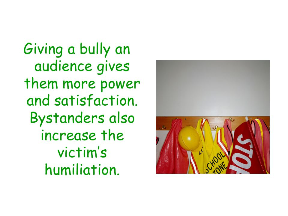 Giving a bully an audience gives them more power and satisfaction.