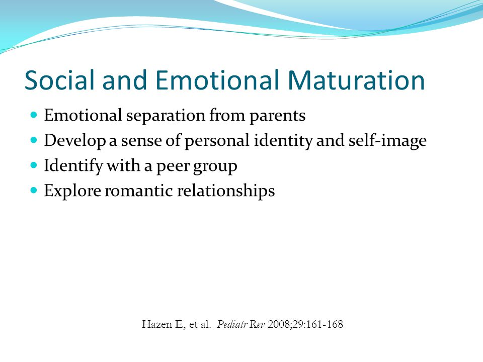 Social and Emotional Maturation Emotional separation from parents Develop a sense of personal identity and self-image Identify with a peer group Explore romantic relationships Hazen E, et al.