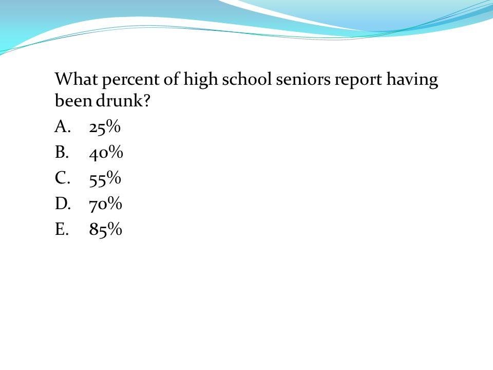 What percent of high school seniors report having been drunk A.25% B.40% C.55% D.70% E.85%