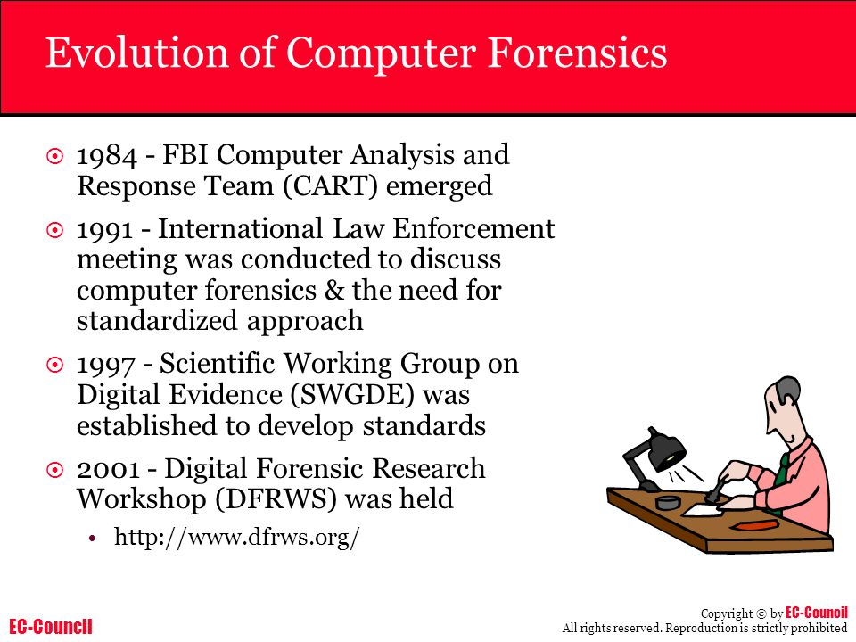 EC-Council Copyright © by EC-Council All rights reserved. Reproduction is strictly prohibited Evolution of Computer Forensics  1984 - FBI Computer An