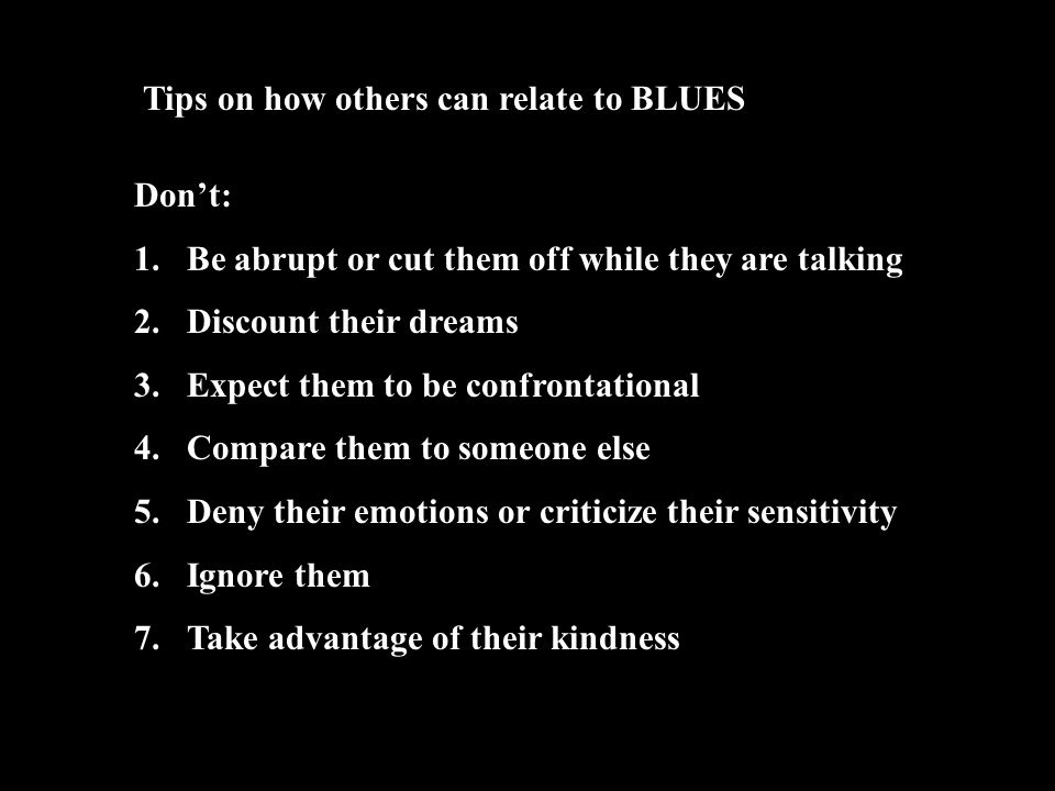 Tips on how others can relate to BLUES Don't: 1.Be abrupt or cut them off while they are talking 2.Discount their dreams 3.Expect them to be confronta