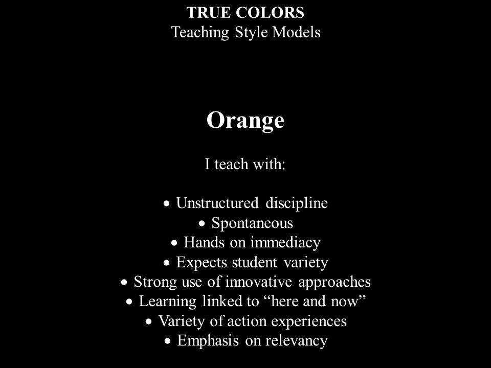TRUE COLORS Teaching Style Models Orange I teach with:  Unstructured discipline  Spontaneous  Hands on immediacy  Expects student variety  Strong