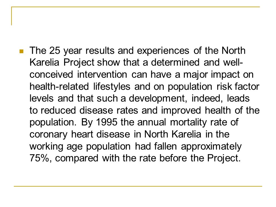 The 25 year results and experiences of the North Karelia Project show that a determined and well- conceived intervention can have a major impact on health-related lifestyles and on population risk factor levels and that such a development, indeed, leads to reduced disease rates and improved health of the population.