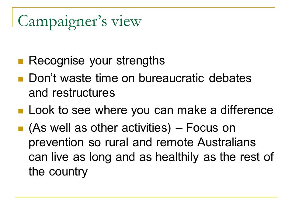 Campaigner's view Recognise your strengths Don't waste time on bureaucratic debates and restructures Look to see where you can make a difference (As well as other activities) – Focus on prevention so rural and remote Australians can live as long and as healthily as the rest of the country