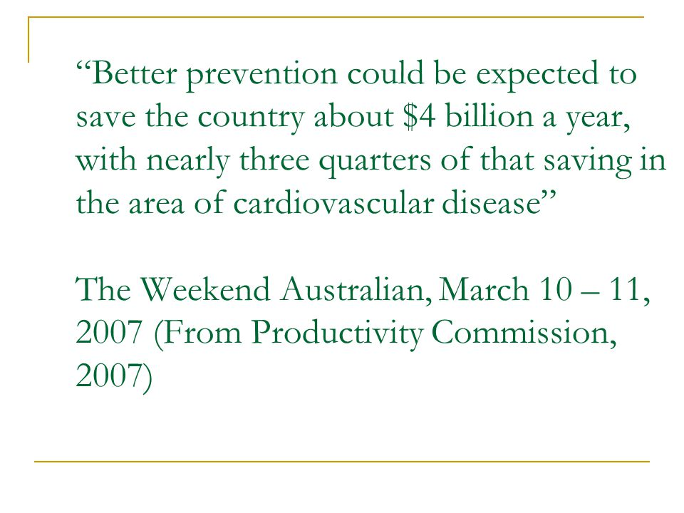 Better prevention could be expected to save the country about $4 billion a year, with nearly three quarters of that saving in the area of cardiovascular disease The Weekend Australian, March 10 – 11, 2007 (From Productivity Commission, 2007)