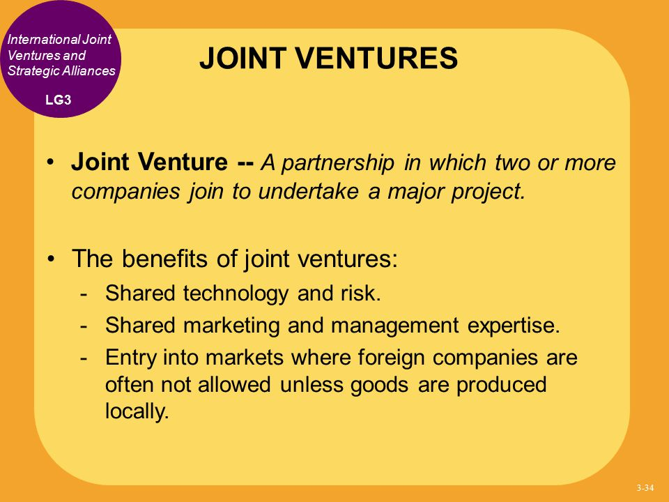 International Joint Ventures and Strategic Alliances Joint Venture -- A partnership in which two or more companies join to undertake a major project.
