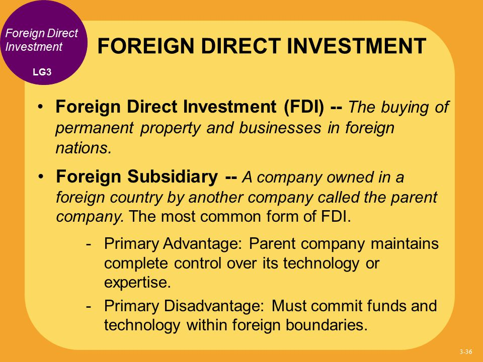 Foreign Direct Investment Foreign Direct Investment (FDI) -- The buying of permanent property and businesses in foreign nations. Foreign Subsidiary --