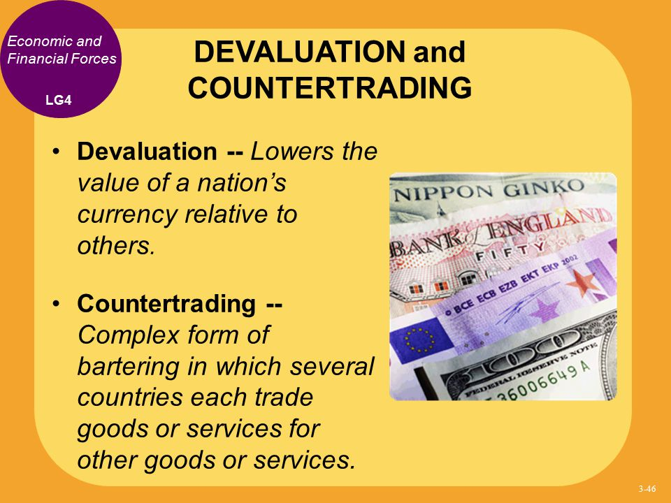 Economic and Financial Forces Devaluation -- Lowers the value of a nation's currency relative to others. Countertrading -- Complex form of bartering i
