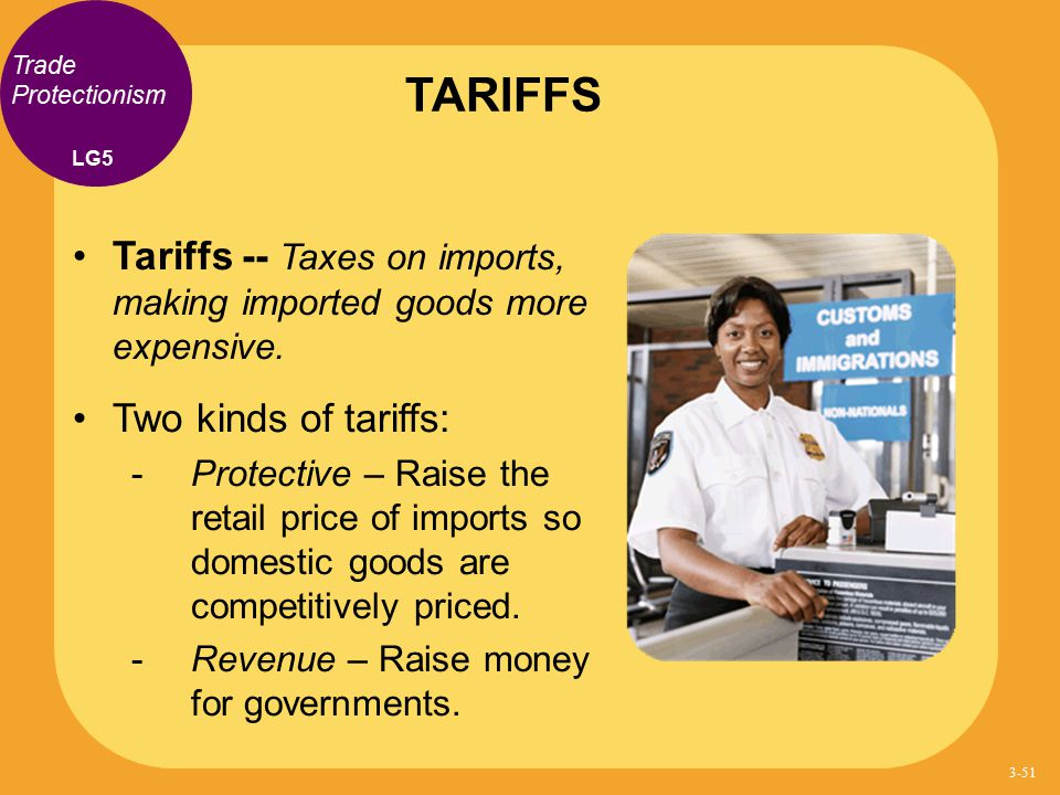 Trade Protectionism Tariffs -- Taxes on imports, making imported goods more expensive. Two kinds of tariffs: - Protective – Raise the retail price of