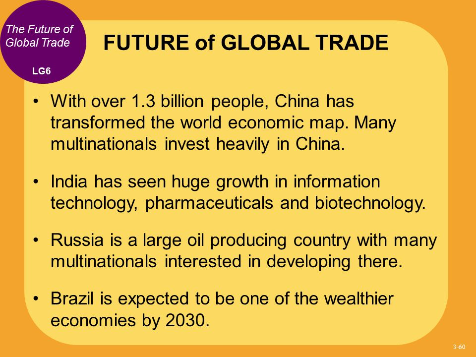 The Future of Global Trade With over 1.3 billion people, China has transformed the world economic map. Many multinationals invest heavily in China. In