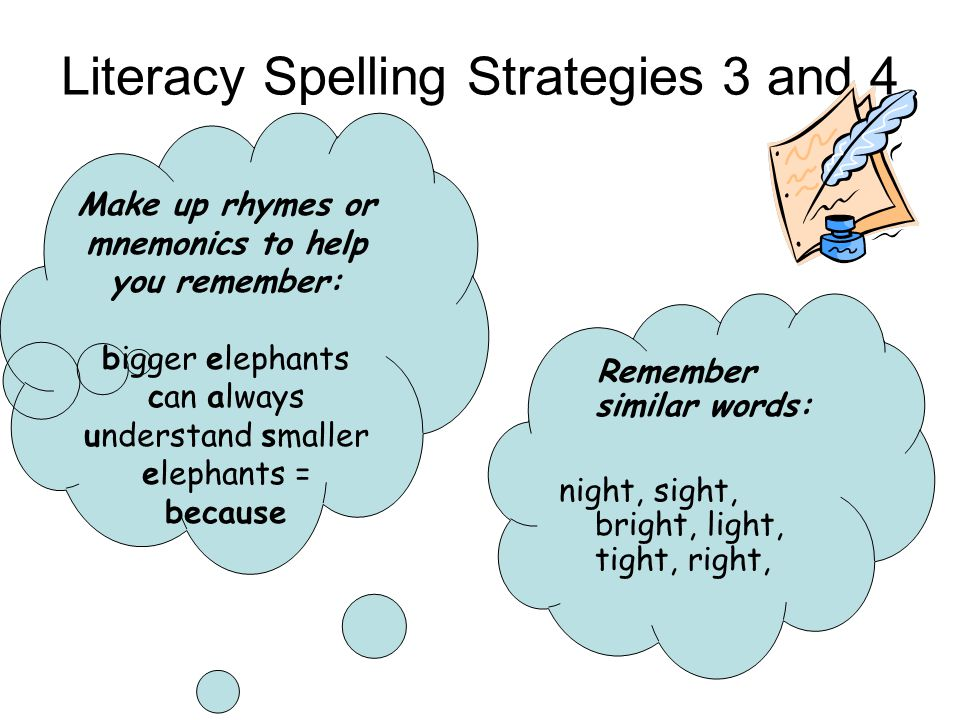 Literacy Spelling Strategies 3 and 4 Make up rhymes or mnemonics to help you remember: bigger elephants can always understand smaller elephants = because Remember similar words: night, sight, bright, light, tight, right,